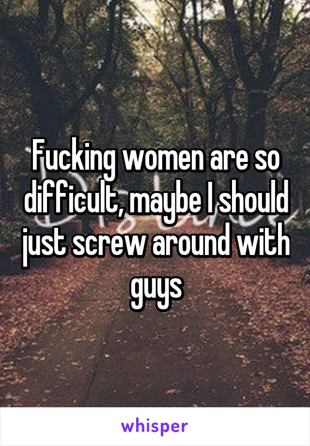 Fucking women are so difficult, maybe I should just screw around with guys