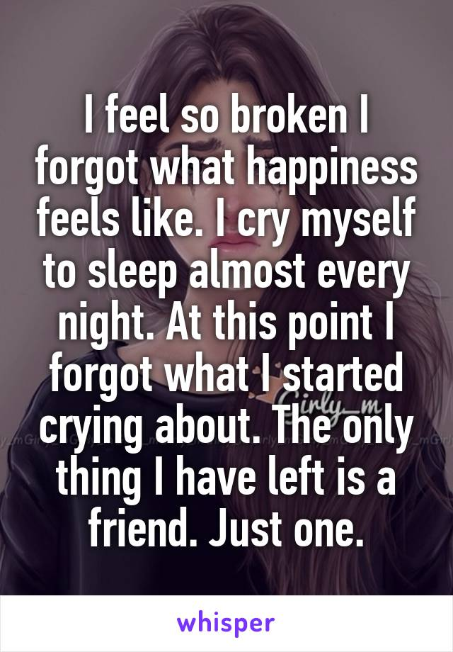 I feel so broken I forgot what happiness feels like. I cry myself to sleep almost every night. At this point I forgot what I started crying about. The only thing I have left is a friend. Just one.