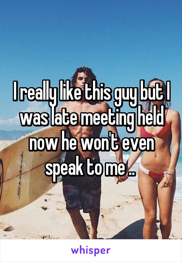 I really like this guy but I was late meeting held now he won't even speak to me ..