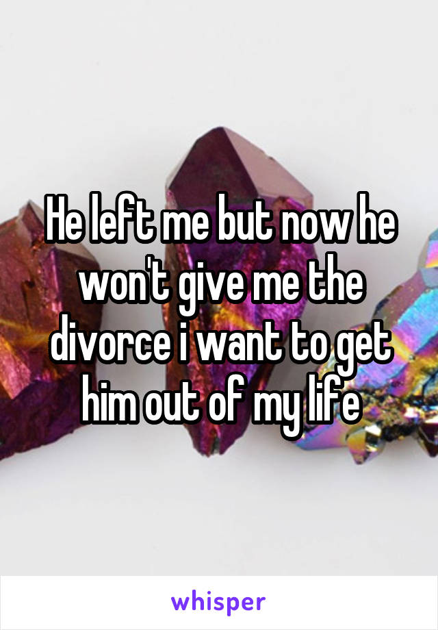 He left me but now he won't give me the divorce i want to get him out of my life