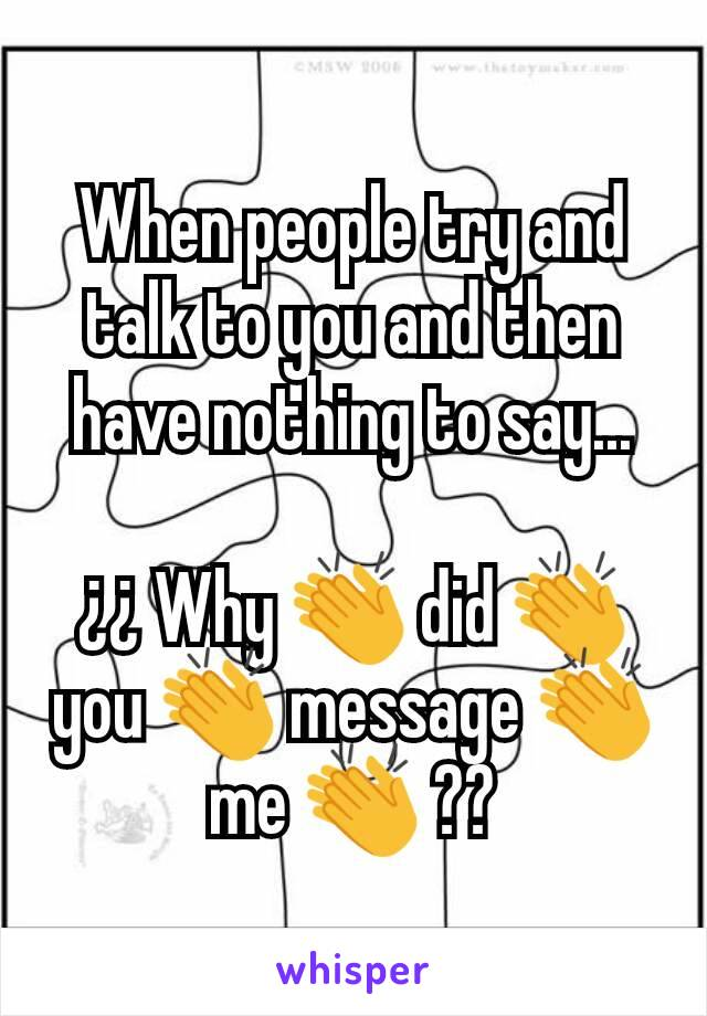 When people try and talk to you and then have nothing to say...  ¿¿ Why 👏 did 👏 you 👏 message 👏 me 👏 ??