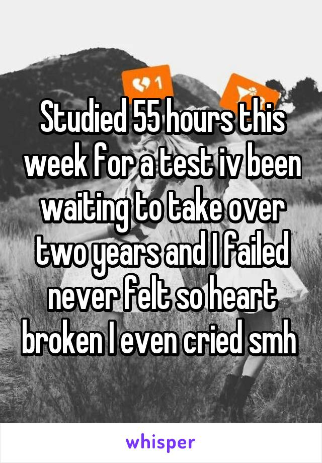 Studied 55 hours this week for a test iv been waiting to take over two years and I failed never felt so heart broken I even cried smh
