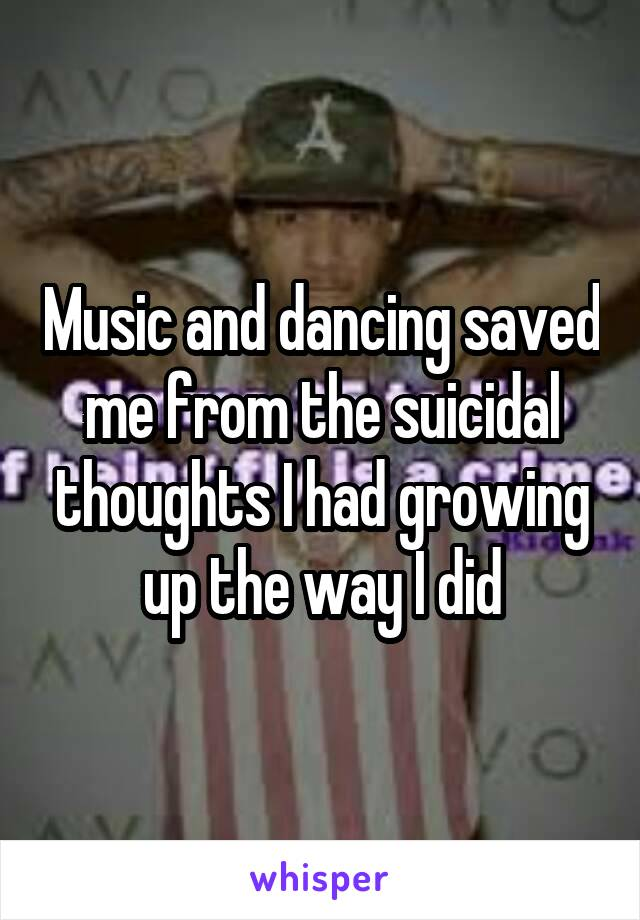 Music and dancing saved me from the suicidal thoughts I had growing up the way I did