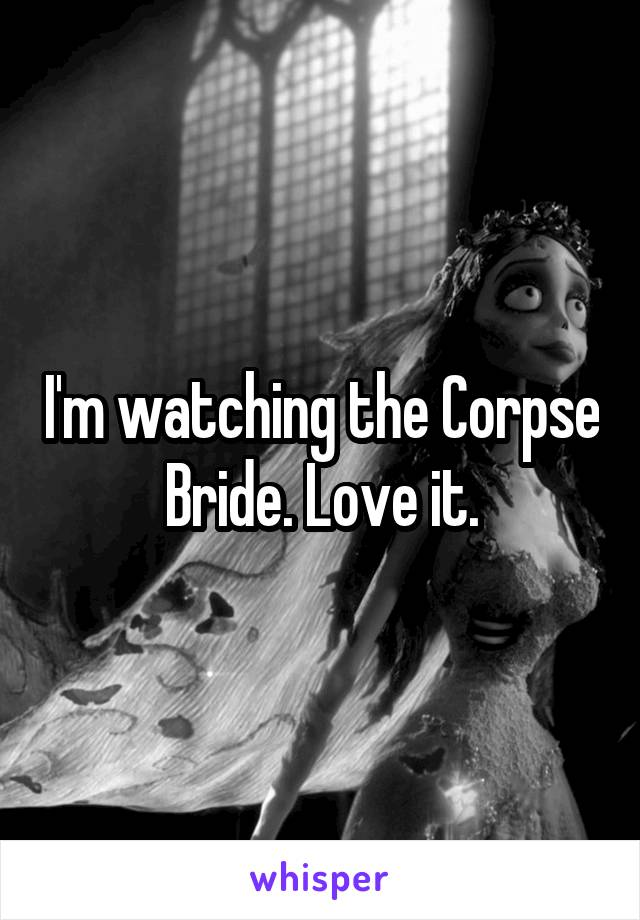 I'm watching the Corpse Bride. Love it.