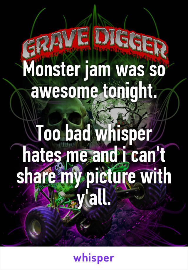Monster jam was so awesome tonight.  Too bad whisper hates me and i can't share my picture with y'all.
