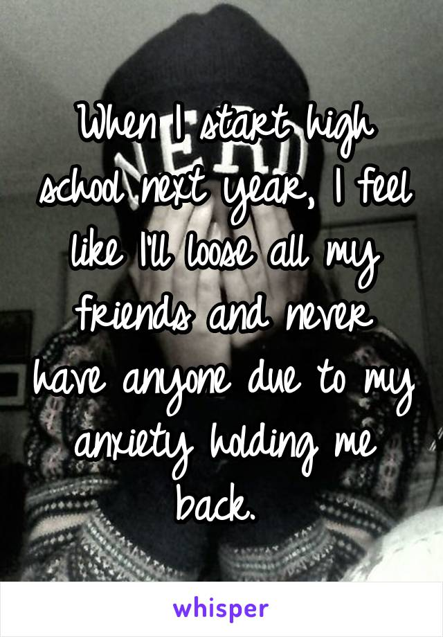 When I start high school next year, I feel like I'll loose all my friends and never have anyone due to my anxiety holding me back.