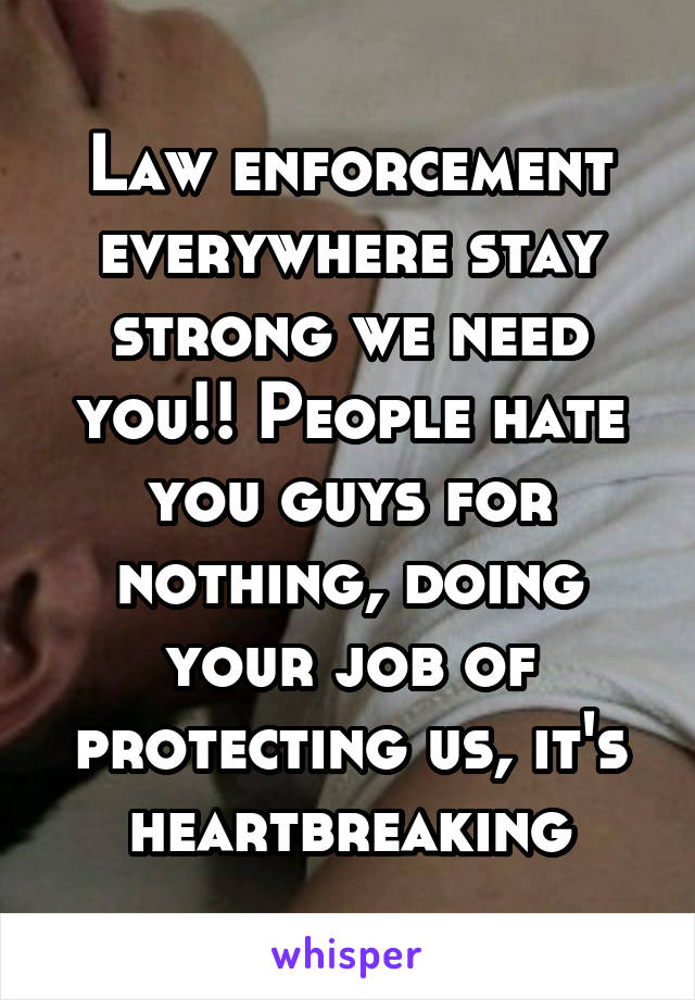 Law enforcement everywhere stay strong we need you!! People hate you guys for nothing, doing your job of protecting us, it's heartbreaking