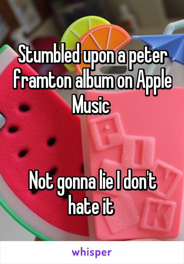 Stumbled upon a peter framton album on Apple Music    Not gonna lie I don't hate it