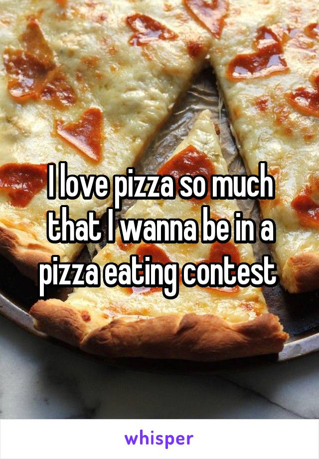 I love pizza so much that I wanna be in a pizza eating contest