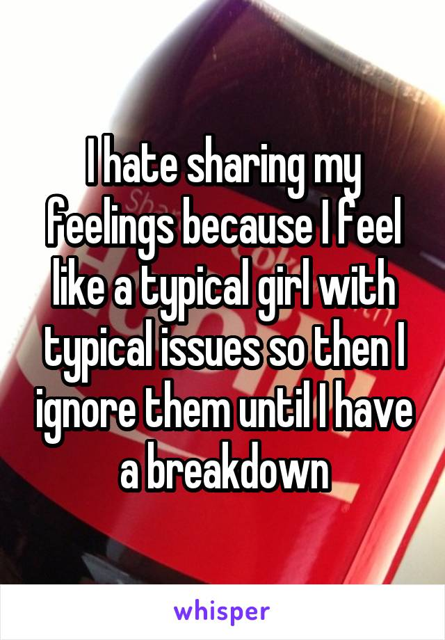 I hate sharing my feelings because I feel like a typical girl with typical issues so then I ignore them until I have a breakdown