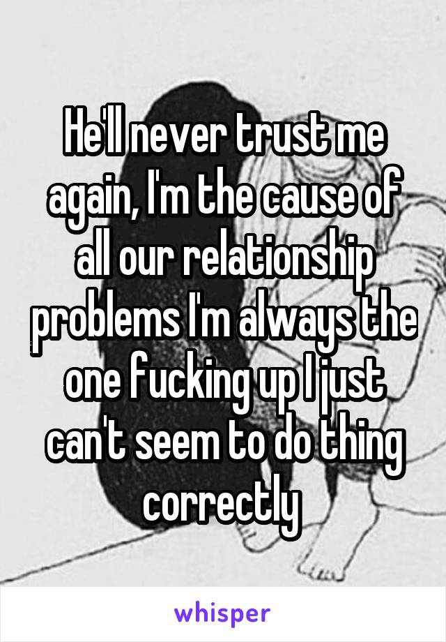 He'll never trust me again, I'm the cause of all our relationship problems I'm always the one fucking up I just can't seem to do thing correctly