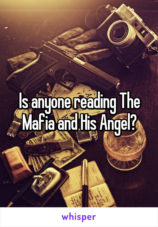 Is anyone reading The Mafia and His Angel?