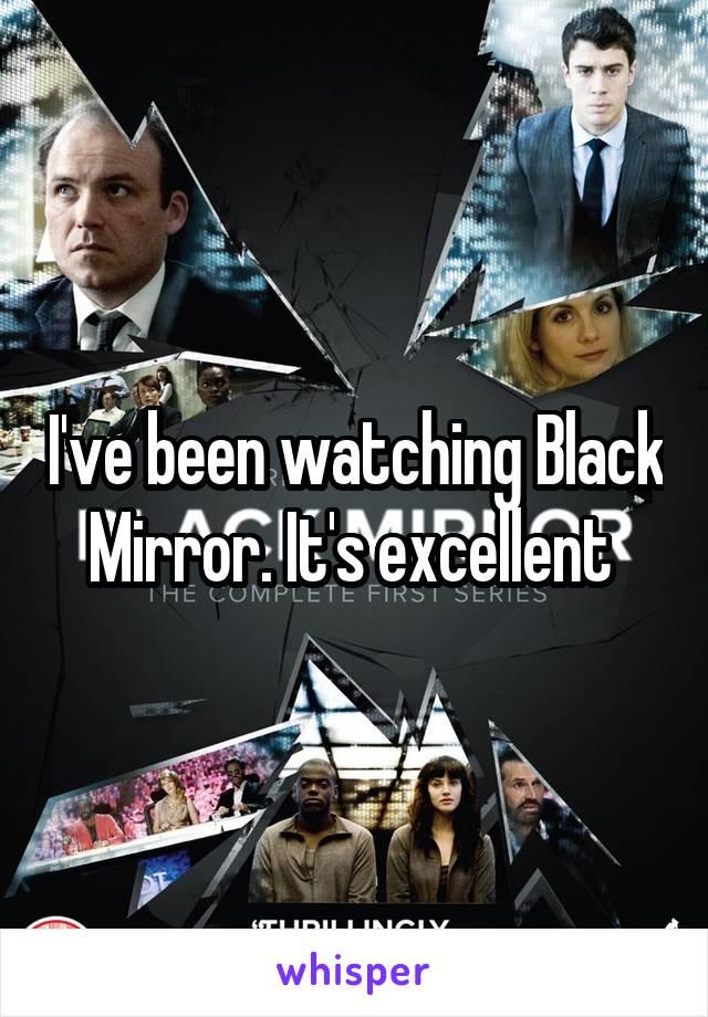 I've been watching Black Mirror. It's excellent