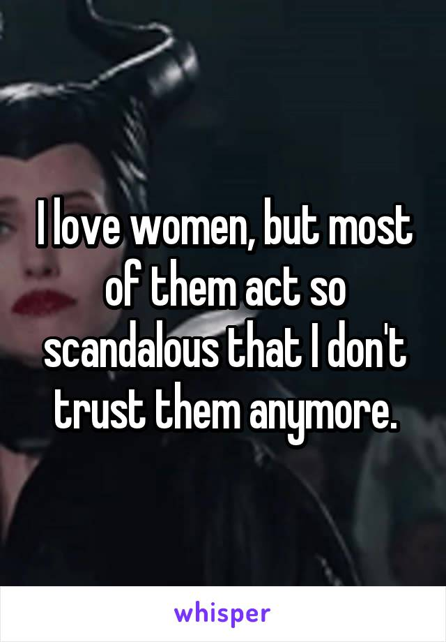 I love women, but most of them act so scandalous that I don't trust them anymore.