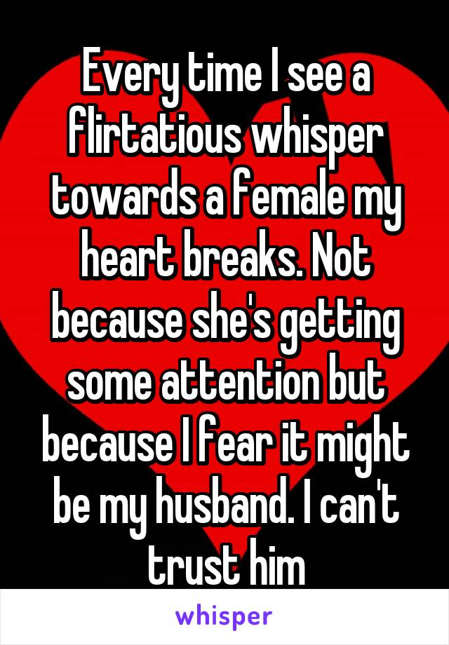 Every time I see a flirtatious whisper towards a female my heart breaks. Not because she's getting some attention but because I fear it might be my husband. I can't trust him