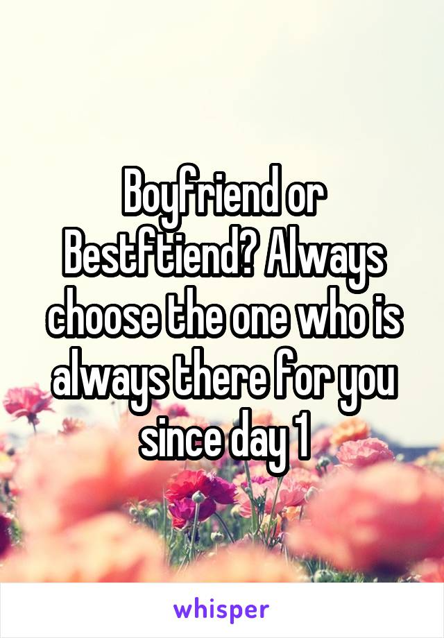 Boyfriend or Bestftiend? Always choose the one who is always there for you since day 1