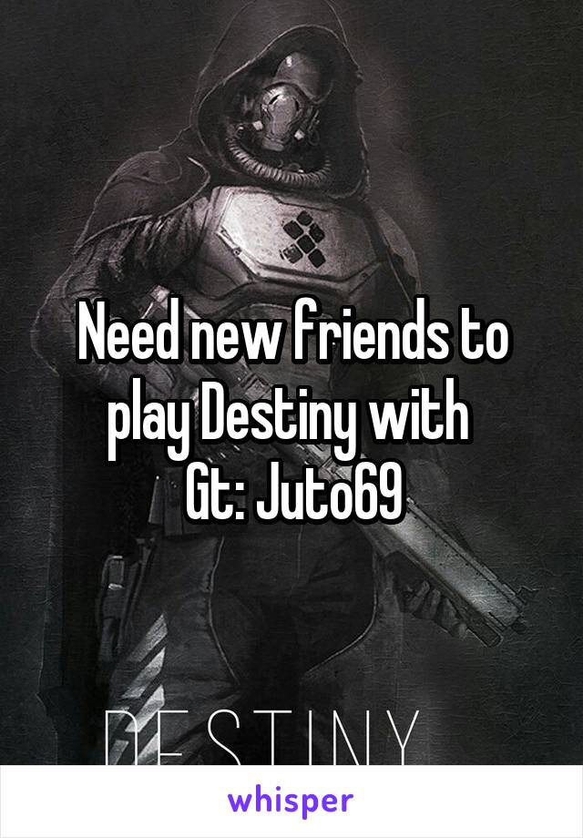 Need new friends to play Destiny with  Gt: Juto69