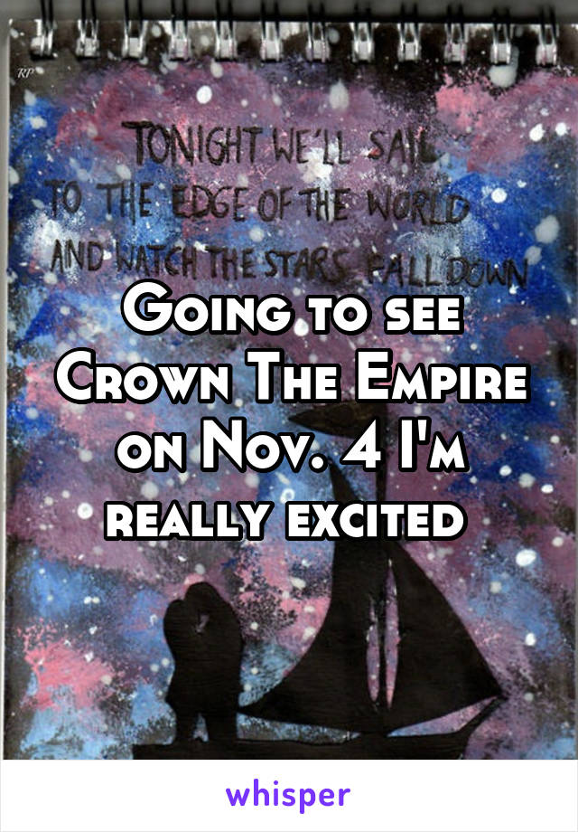 Going to see Crown The Empire on Nov. 4 I'm really excited