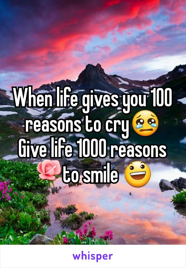 When life gives you 100 reasons to cry😢 Give life 1000 reasons 🌹to smile 😃