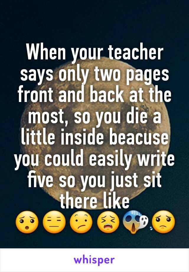 When your teacher says only two pages front and back at the most, so you die a little inside beacuse you could easily write five so you just sit there like 😯😑😕😣😱😟