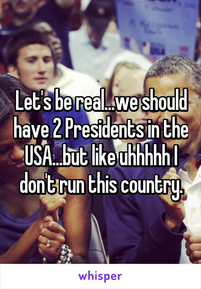 Let's be real...we should have 2 Presidents in the USA...but like uhhhhh I don't run this country.
