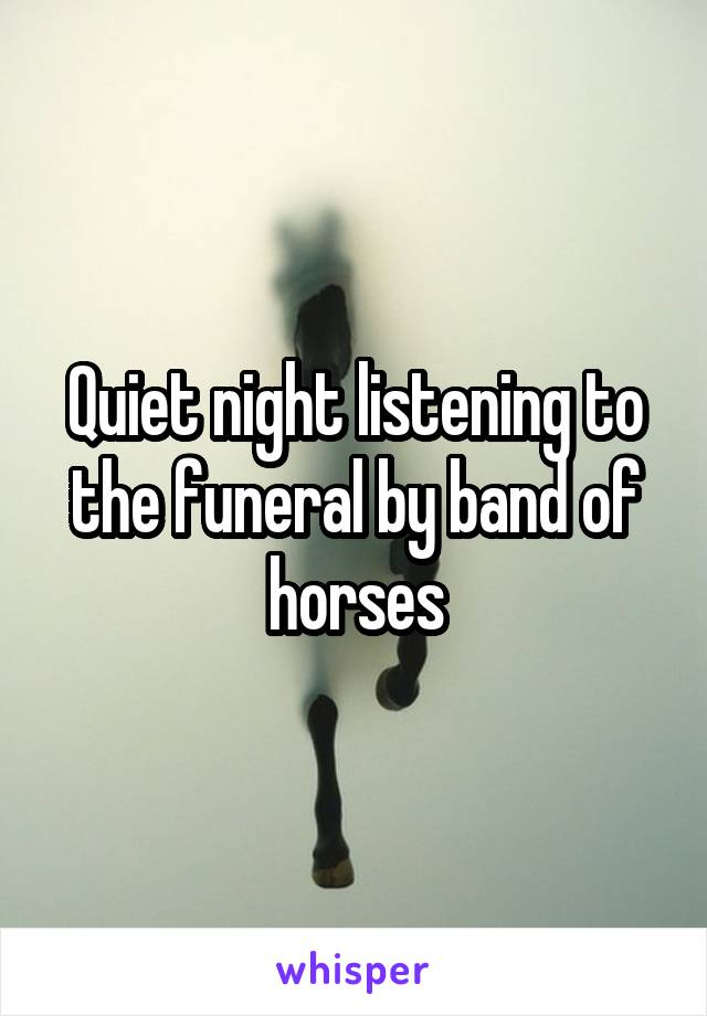 Quiet night listening to the funeral by band of horses