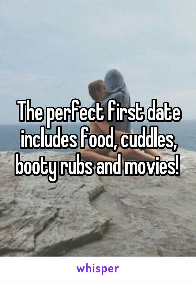 The perfect first date includes food, cuddles, booty rubs and movies!