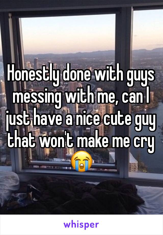Honestly done with guys messing with me, can I just have a nice cute guy that won't make me cry 😭