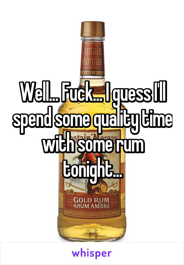 Well... Fuck... I guess I'll spend some quality time with some rum tonight...