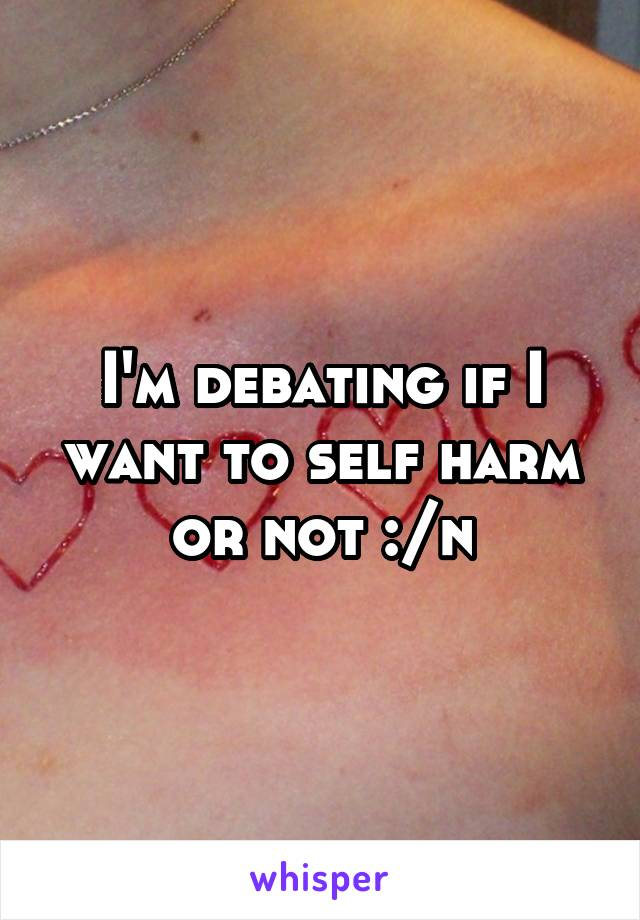 I'm debating if I want to self harm or not :/n
