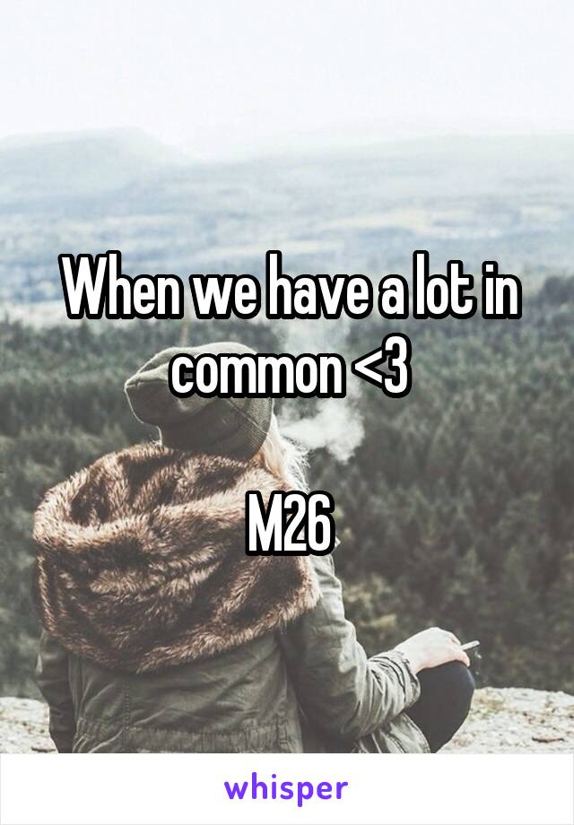 When we have a lot in common <3  M26