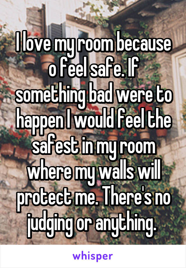 I love my room because o feel safe. If something bad were to happen I would feel the safest in my room where my walls will protect me. There's no judging or anything.