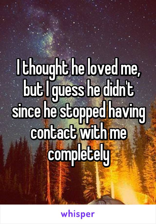 I thought he loved me, but I guess he didn't since he stopped having contact with me completely
