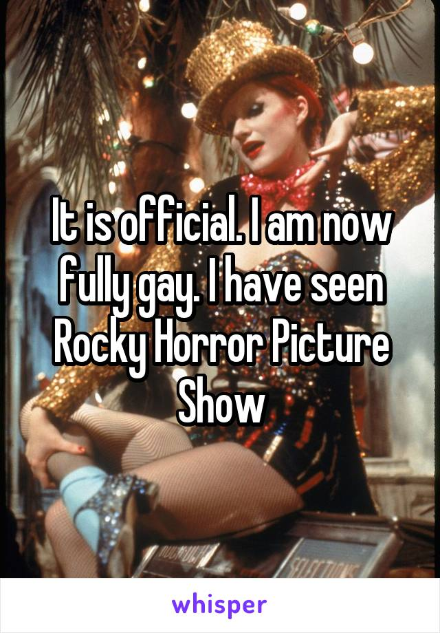 It is official. I am now fully gay. I have seen Rocky Horror Picture Show