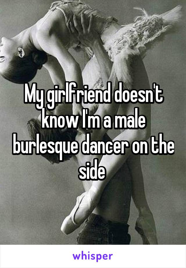 My girlfriend doesn't know I'm a male burlesque dancer on the side