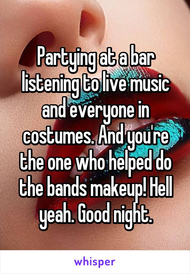 Partying at a bar listening to live music and everyone in costumes. And you're the one who helped do the bands makeup! Hell yeah. Good night.