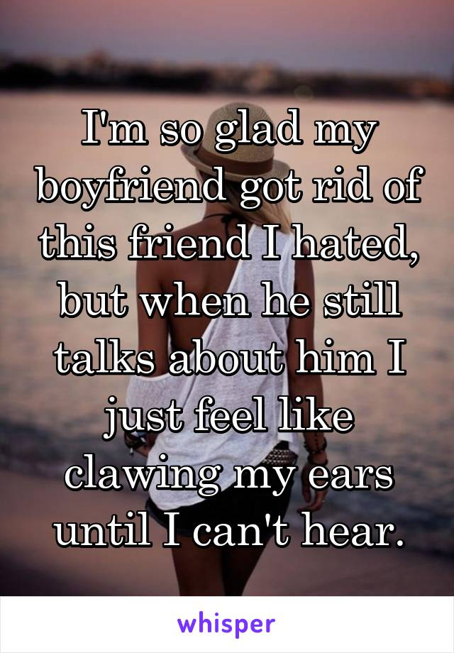 I'm so glad my boyfriend got rid of this friend I hated, but when he still talks about him I just feel like clawing my ears until I can't hear.