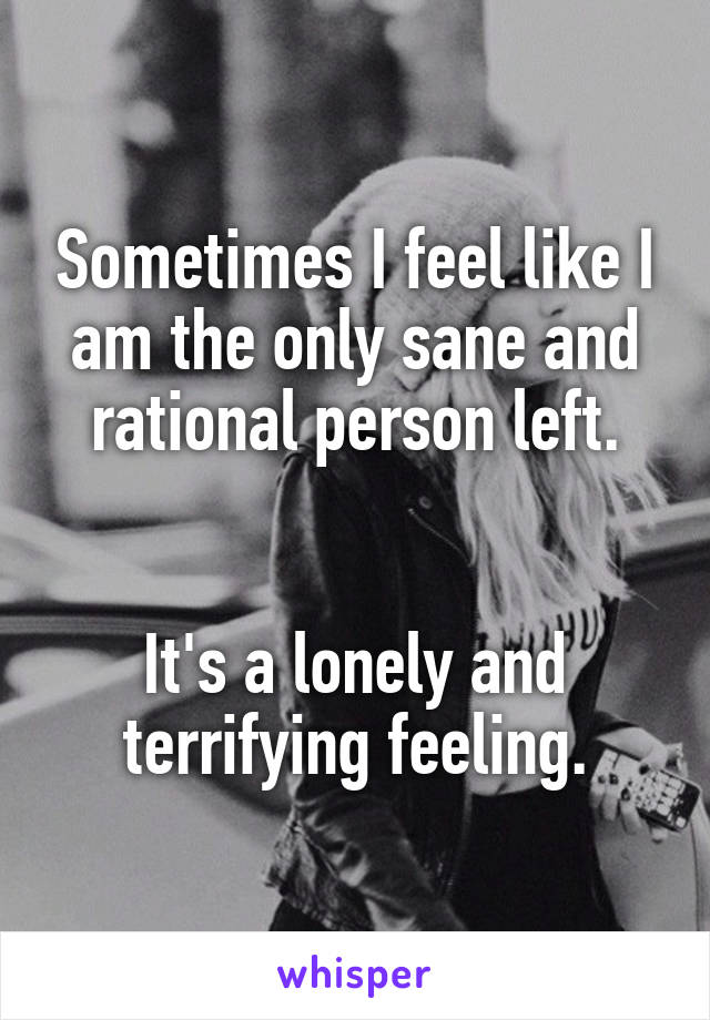 Sometimes I feel like I am the only sane and rational person left.   It's a lonely and terrifying feeling.