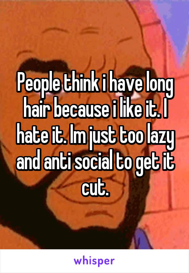 People think i have long hair because i like it. I hate it. Im just too lazy and anti social to get it cut.