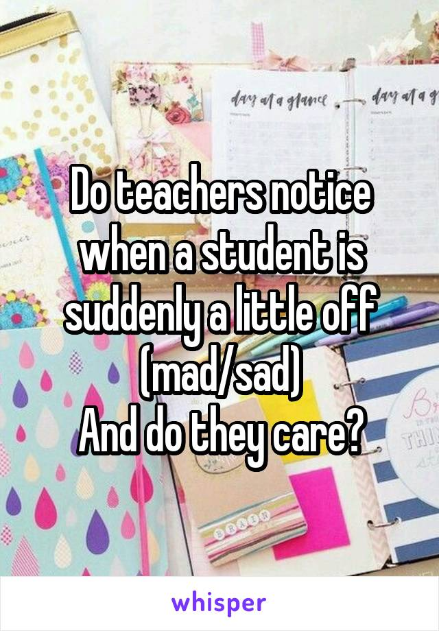 Do teachers notice when a student is suddenly a little off (mad/sad) And do they care?
