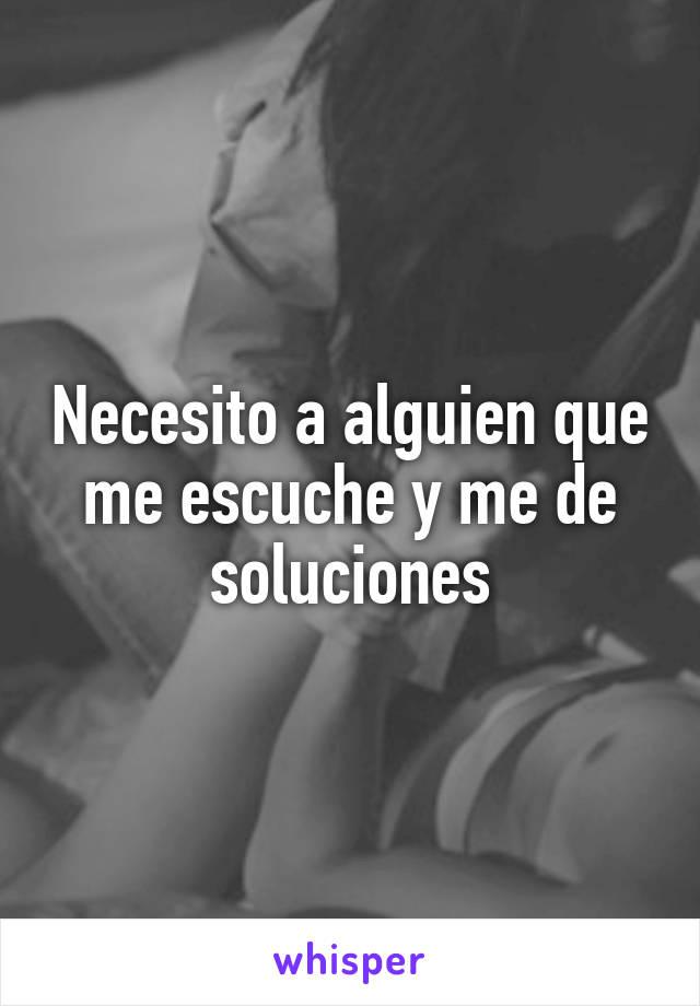 Necesito a alguien que me escuche y me de soluciones