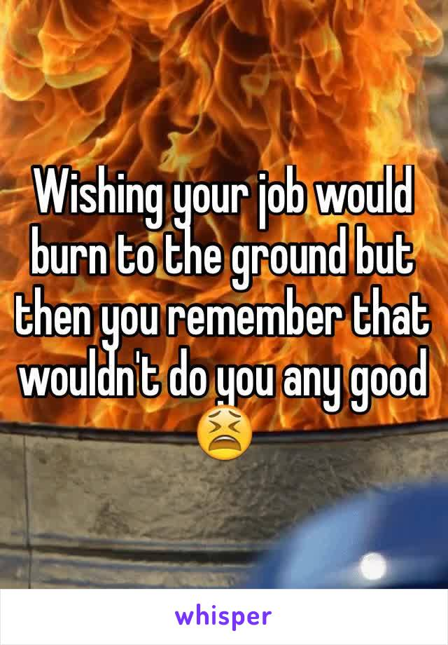 Wishing your job would burn to the ground but then you remember that wouldn't do you any good 😫