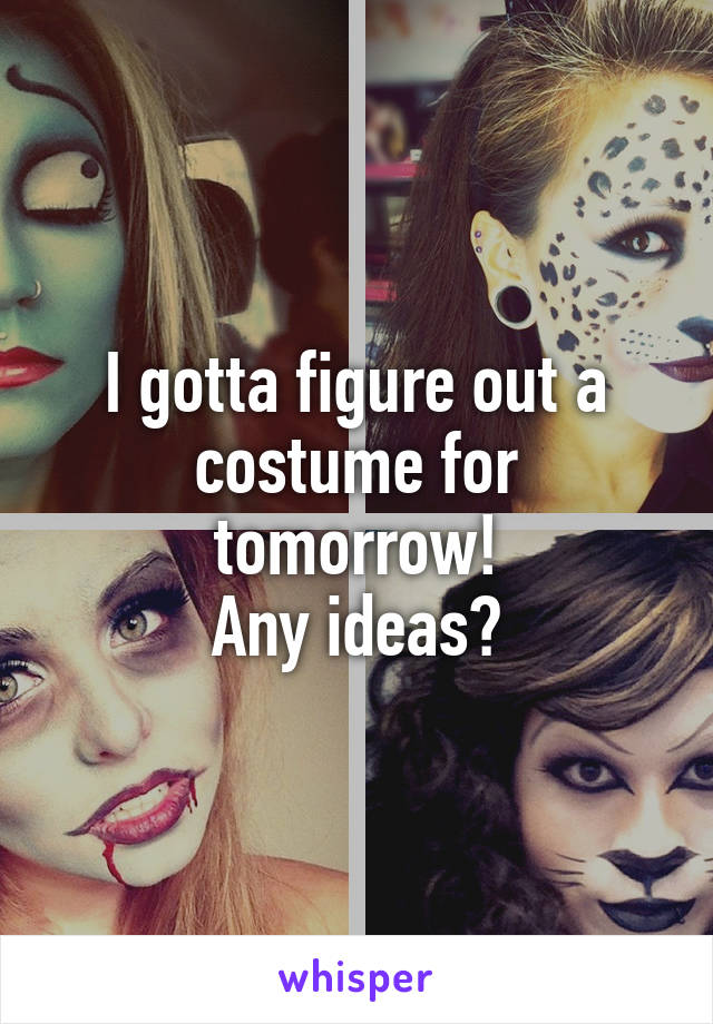 I gotta figure out a costume for tomorrow! Any ideas?