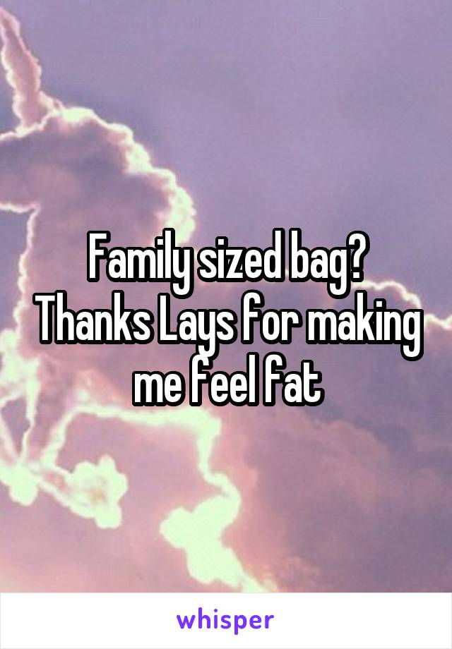 Family sized bag? Thanks Lays for making me feel fat