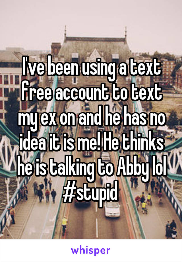 I've been using a text free account to text my ex on and he has no idea it is me! He thinks he is talking to Abby lol #stupid