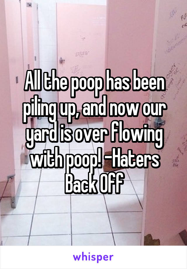 All the poop has been piling up, and now our yard is over flowing with poop! -Haters Back Off