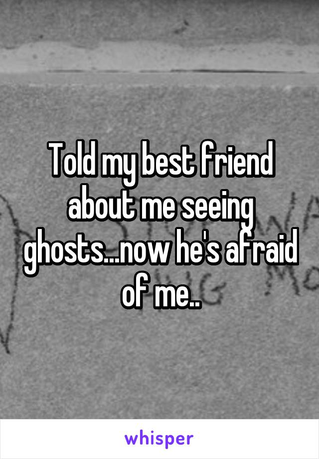 Told my best friend about me seeing ghosts...now he's afraid of me..