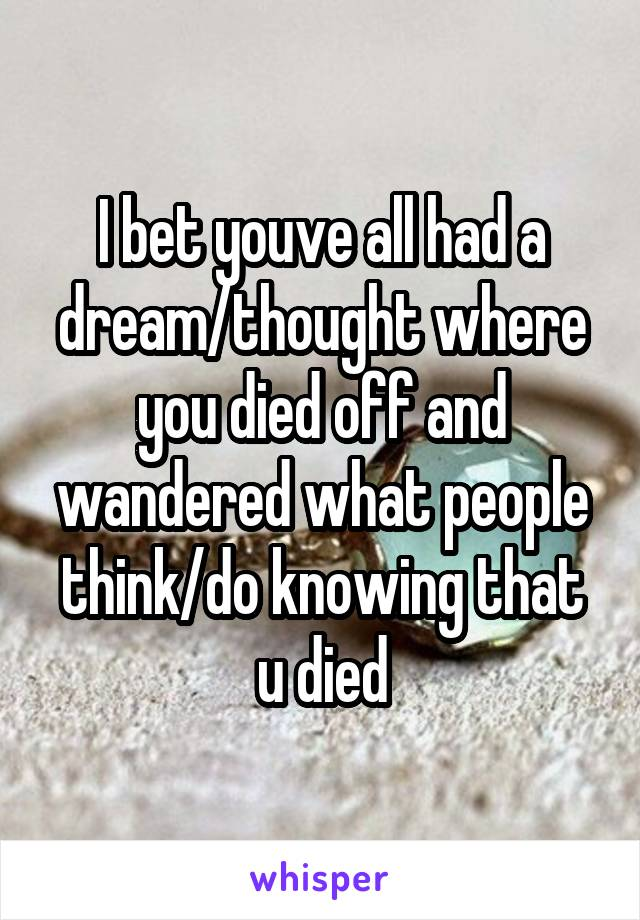 I bet youve all had a dream/thought where you died off and wandered what people think/do knowing that u died