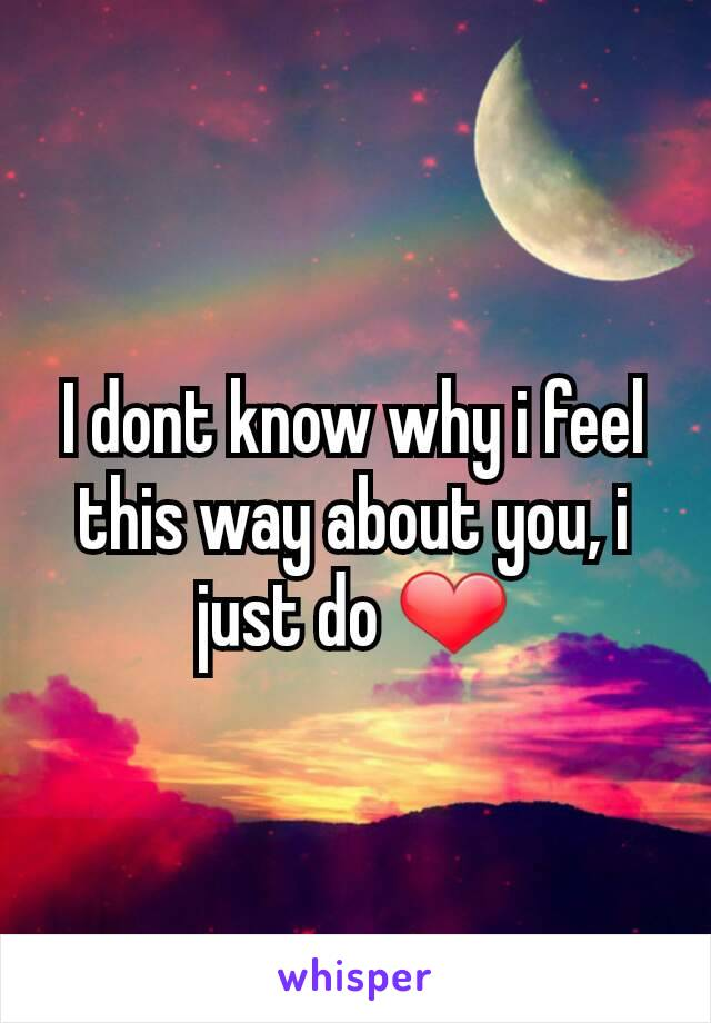 I dont know why i feel this way about you, i just do ❤