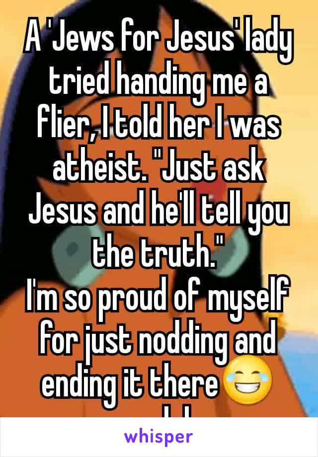 """A 'Jews for Jesus' lady tried handing me a flier, I told her I was atheist. """"Just ask Jesus and he'll tell you the truth."""" I'm so proud of myself for just nodding and ending it there😂 cuz oooh boy..."""